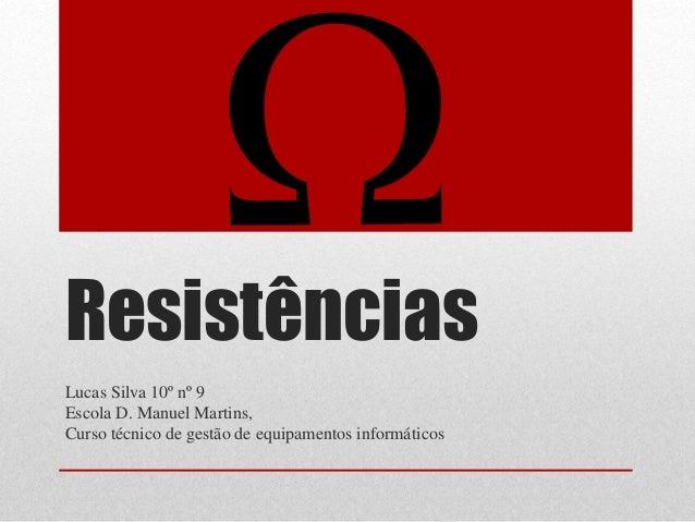 Resistências  Lucas Silva 10º nº 9  Escola D. Manuel Martins,  Curso técnico de gestão de equipamentos informáticos