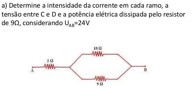 a) Determine a intensidade da corrente em cada ramo, a tensão entre C e D e a potência elétrica dissipada pelo resistor de...