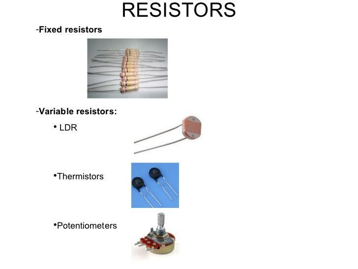 RESISTORS <ul><li>Fixed resistors </li></ul><ul><li>Variable resistors: </li></ul><ul><ul><li>LDR </li></ul></ul><ul><ul><...