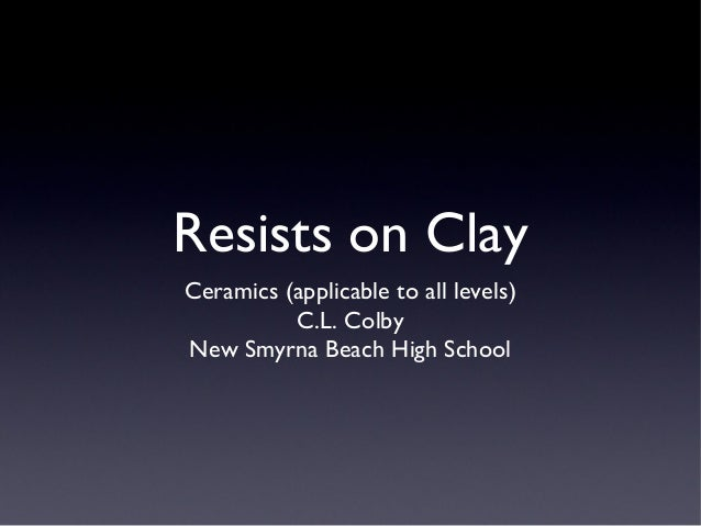 Resists on Clay Ceramics (applicable to all levels) C.L. Colby New Smyrna Beach High School