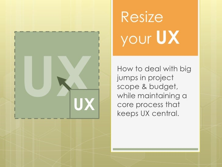 Resize      your UXUX UX      How to deal with big      jumps in project      scope & budget,      while maintaining a    ...