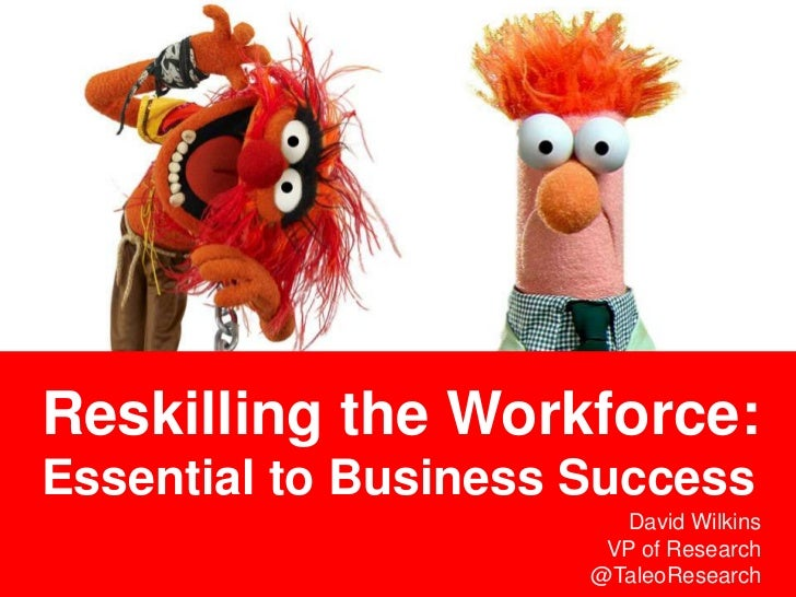 Reskilling the Workforce:Essential to Business Success                        David Wilkins                       VP of Re...