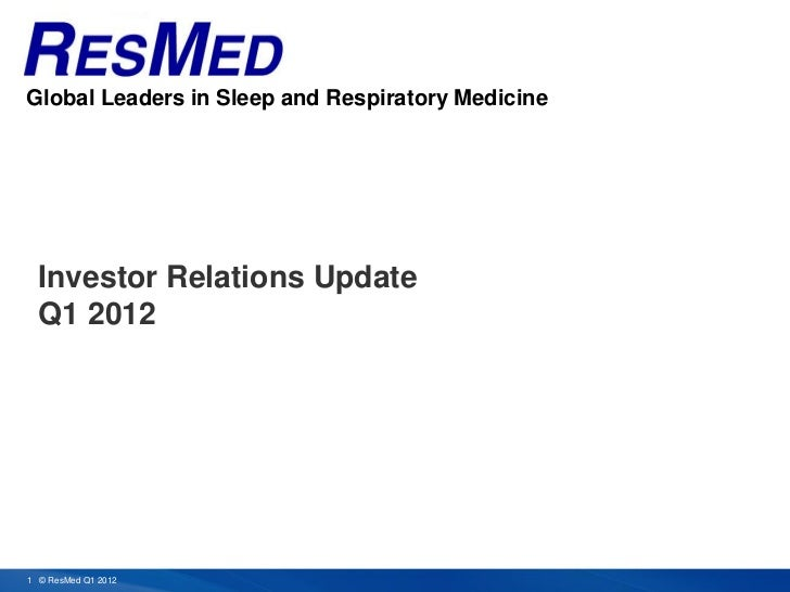 Global Leaders in Sleep and Respiratory Medicine  Investor Relations Update  Q1 20121 © ResMed Q1 2012                    ...