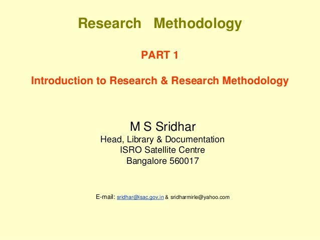Research Methodology PART 1 Introduction to Research & Research Methodology M S Sridhar Head, Library & Documentation ISRO...