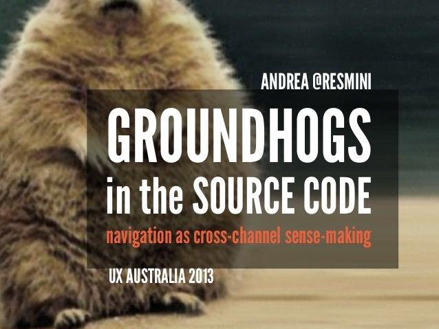 GROUNDHOGS navigation as cross-channel sense-making ANDREA @RESMINI UX AUSTRALIA 2013 in the SOURCE CODE