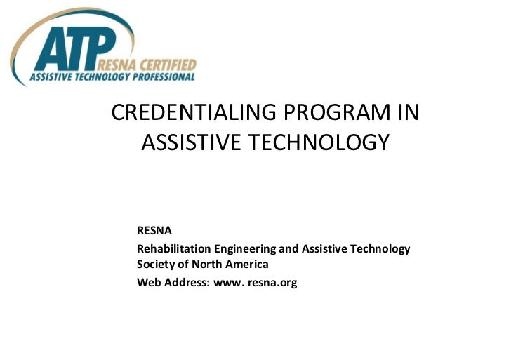 CREDENTIALING PROGRAM IN ASSISTIVE TECHNOLOGY <ul><li>RESNA </li></ul><ul><li>Rehabilitation Engineering and Assistive Tec...