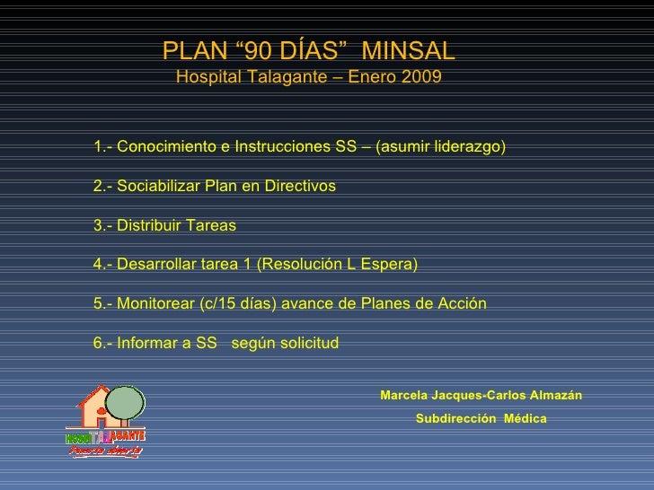 """PLAN """"90 DÍAS""""  MINSAL Hospital Talagante – Enero 2009 1.- Conocimiento e Instrucciones SS – (asumir liderazgo) 2.- Sociab..."""