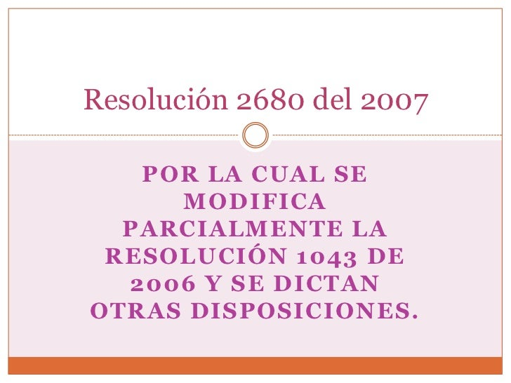 Resolución 2680 del 2007   POR LA CUAL SE     MODIFICA  PARCIALMENTE LA RESOLUCIÓN 1043 DE  2006 Y SE DICTANOTRAS DISPOSIC...