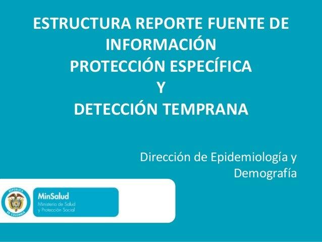 ESTRUCTURA REPORTE FUENTE DEINFORMACIÓNPROTECCIÓN ESPECÍFICAYDETECCIÓN TEMPRANADirección de Epidemiología yDemografía