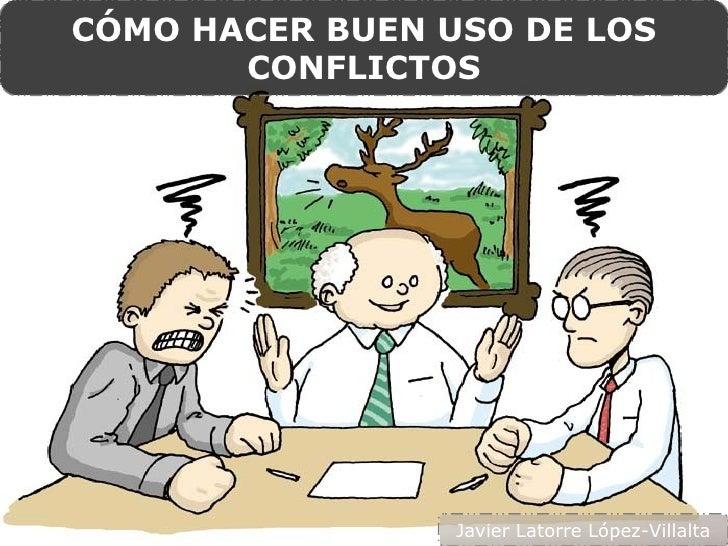 CÓMO HACER BUEN USO DE LOS       CONFLICTOS                 Javier Latorre López-Villalta
