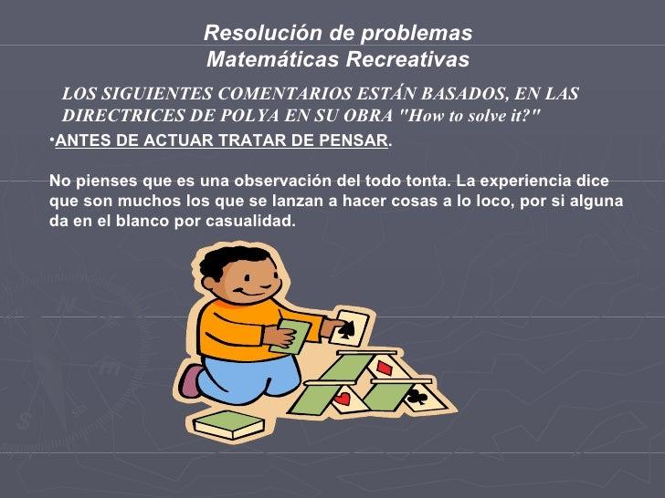 Resolución de problemas Matemáticas Recreativas LOS SIGUIENTES COMENTARIOS ESTÁN BASADOS, EN LAS DIRECTRICES DE POLYA EN S...