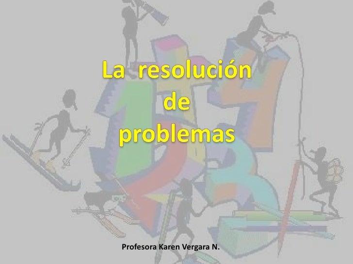 La  resolución <br />de <br />problemas<br />Profesora Karen Vergara N.<br />