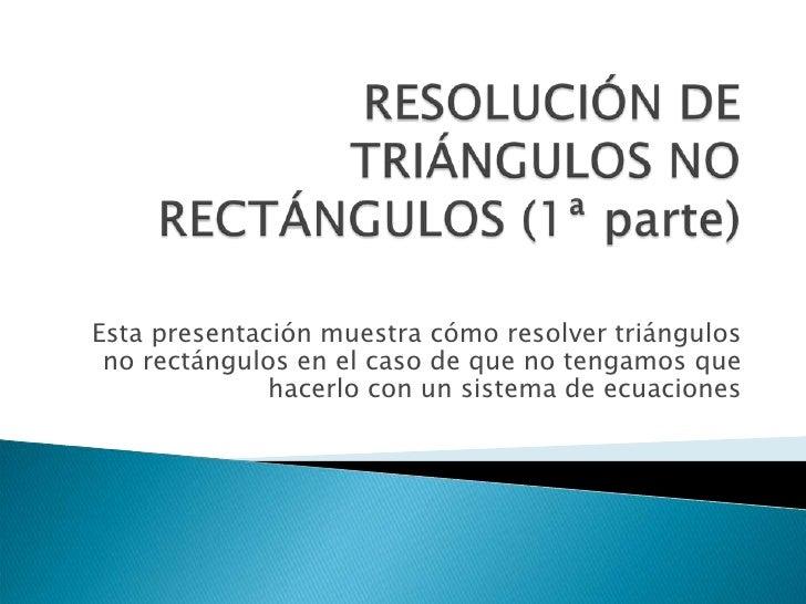 Esta presentación muestra cómo resolver triángulos  no rectángulos en el caso de que no tengamos que               hacerlo...