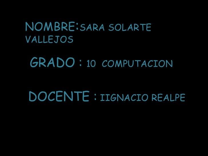 NOMBRE:SARA SOLARTE VALLEJOS<br />GRADO : 10  COMPUTACION<br />DOCENTE : IIGNACIO REALPE<br />