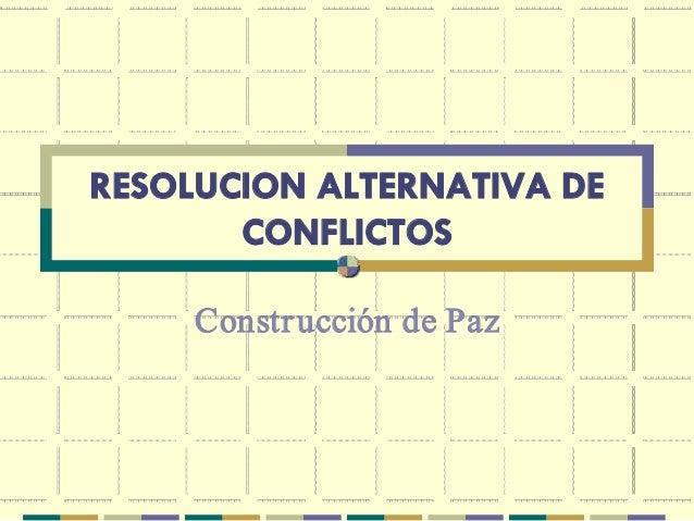 RESOLUCION ALTERNATIVA DE       CONFLICTOS     Constr uccióndePaz