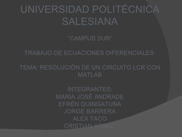 """UNIVERSIDAD POLITÉCNICA SALESIANA """" CAMPUS SUR"""" TRABAJO DE ECUACIONES DIFERENCIALES  TEMA: RESOLUCIÓN DE UN CIRCUITO LCR C..."""