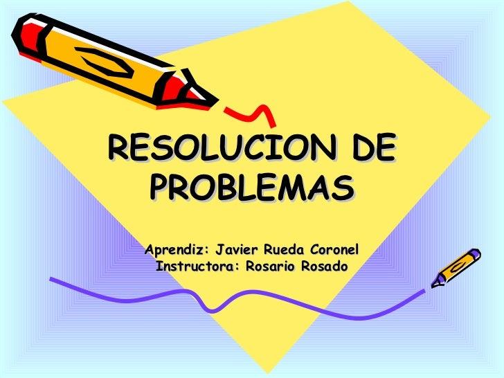 RESOLUCION DE PROBLEMAS Aprendiz: Javier Rueda Coronel Instructora: Rosario Rosado