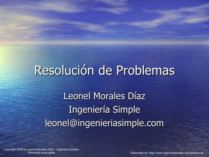 Resolución de Problemas Leonel Morales Díaz Ingeniería Simple [email_address] Disponible en: http://www.ingenieriasimple.c...