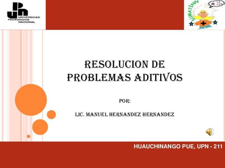 RESOLUCION DE PROBLEMAS ADITIVOS<br />POR:<br />LIC. MANUEL HERNANDEZ HERNANDEZ<br />