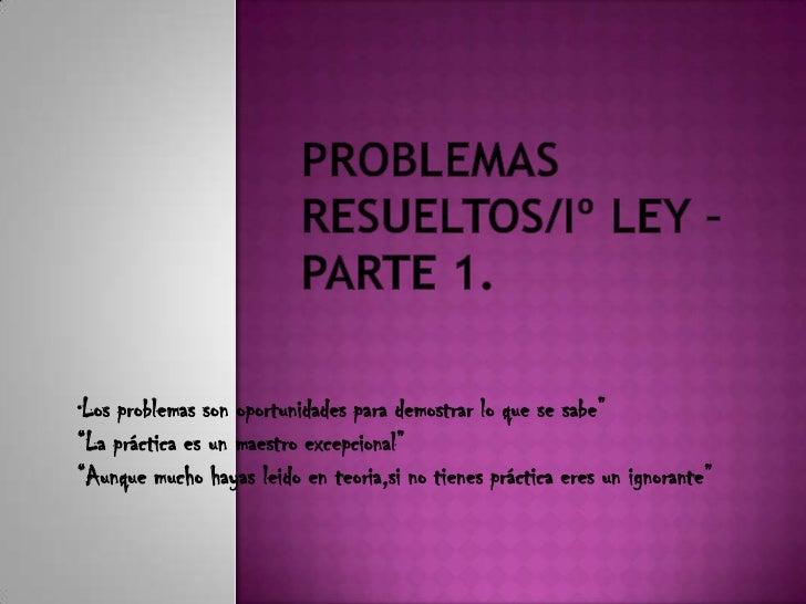 """PROBLEMAS RESUELTOS/Iº LEY –PARTE 1.<br />""""Los problemas son oportunidades para demostrar lo que se sabe""""<br />""""La práctic..."""