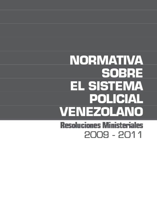 Normativa sobre el Sistema Policial Venezolano. Resoluciones Ministeriales 2009-2011 Caracas, noviembre de 2011 Primera ed...