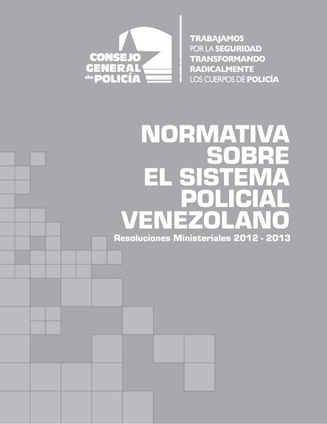 NORMATIVA SOBRE EL SISTEMA POLICIAL VENEZOLANO Resoluciones Ministeriales 2012 Caracas, marzo de 2013 Primera edición Prod...