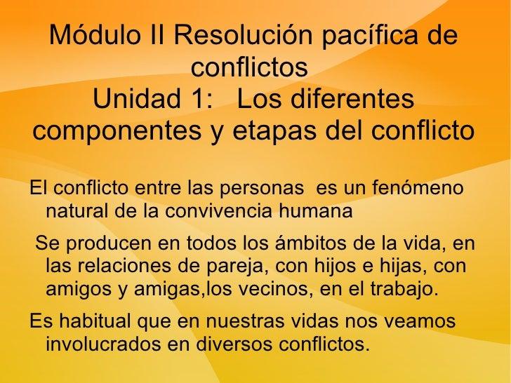 Módulo II Resolución pacífica de conflictos  Unidad 1:  Los diferentes componentes y etapas del conflicto <ul><li>El confl...