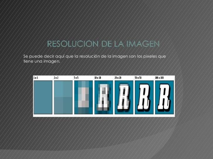Se puede decir aquí que la resolución de la imagen son los pixeles que tiene una imagen.