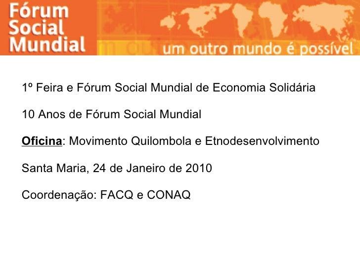 1º Feira e Fórum Social Mundial de Economia Solidária  10 Anos de Fórum Social Mundial Oficina : Movimento Quilombola e Et...