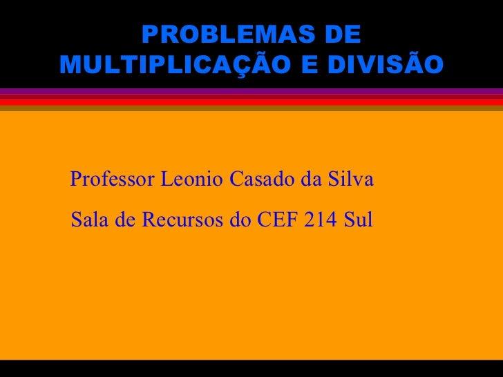 PROBLEMAS DE MULTIPLICAÇÃO E DIVISÃO Professor Leonio Casado da Silva Sala de Recursos do CEF 214 Sul