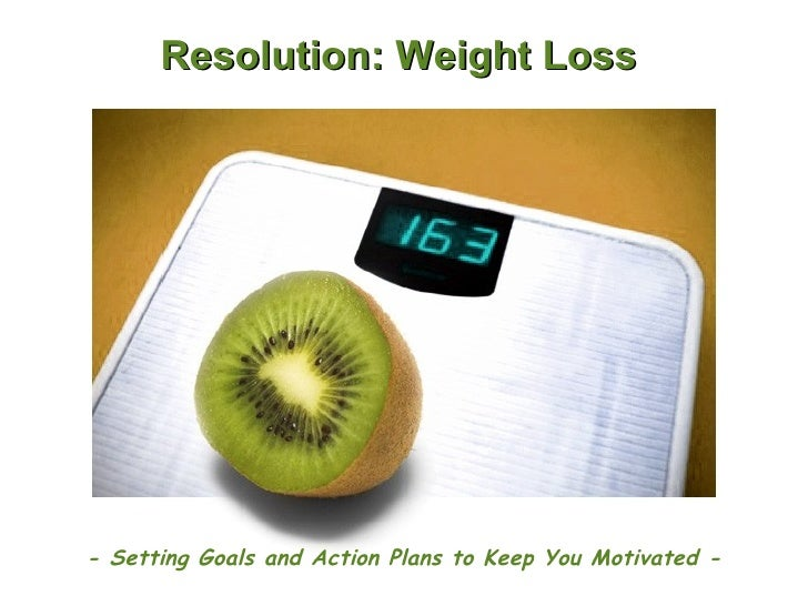 Resolution: Weight Loss - Setting Goals and Action Plans to Keep You Motivated -