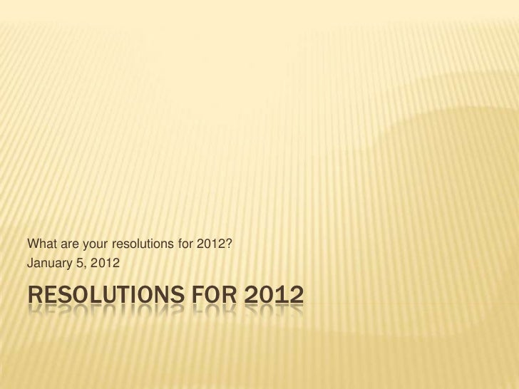 What are your resolutions for 2012?January 5, 2012RESOLUTIONS FOR 2012