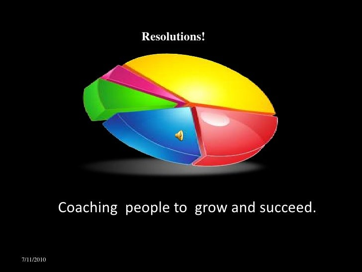 Resolutions!<br />Coaching  people to  grow and succeed.<br />4/19/2010<br />