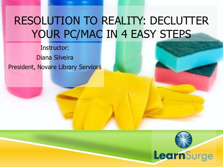 RESOLUTION TO REALITY: DECLUTTER     YOUR PC/MAC IN 4 EASY STEPS           Instructor:          Diana SilveiraPresident, N...