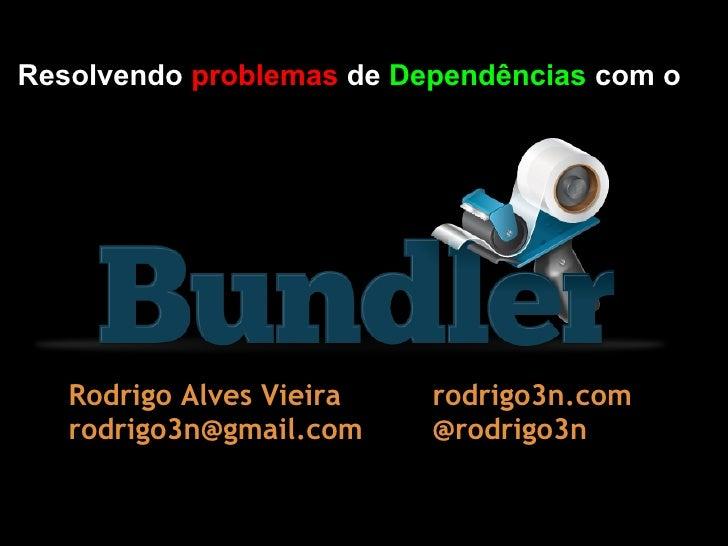 Resolvendo problemas de Dependências com o   Rodrigo Alves Vieira   rodrigo3n.com   rodrigo3n@gmail.com    @rodrigo3n