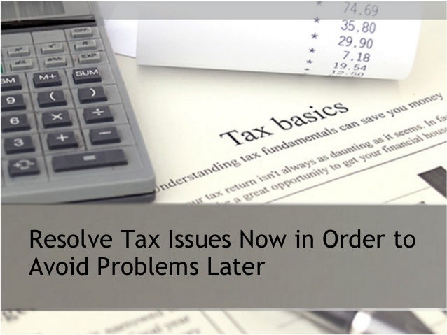 Resolve tax issues now in order to avoid problems later