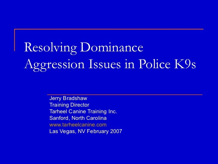 Resolving Dominance Aggression Issues in Police K9s  Jerry Bradshaw Training Director Tarheel Canine Training Inc. Sanford...