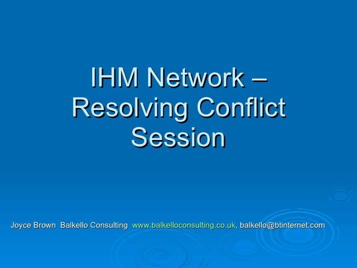 IHM Network – Resolving Conflict Session Joyce Brown  Balkello Consulting  www.balkelloconsulting.co.uk , balkello@btinter...