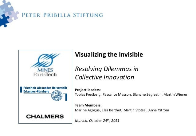 Visualizing the InvisibleResolving Dilemmas inCollective InnovationProject leaders:Tobias Fredberg, Pascal Le Masson, Blan...