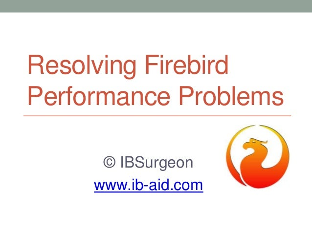 Resolving Firebird Performance Problems © IBSurgeon www.ib-aid.com