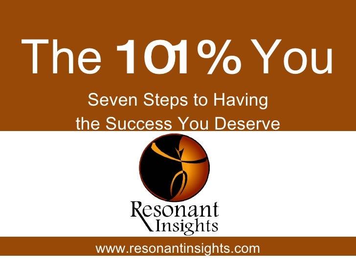 The  101%  You Seven Steps to Having the Success You Deserve www.resonantinsights.com