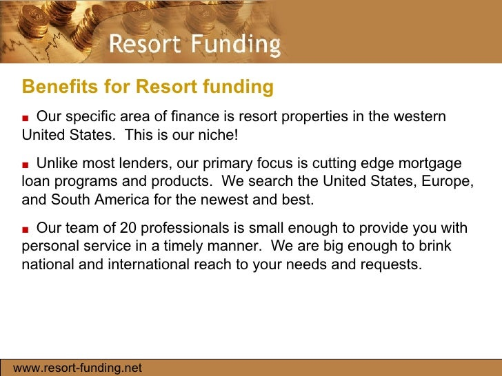 Benefits for Resort funding  ■   Our specific area of finance is resort properties in the western United States.  This is ...