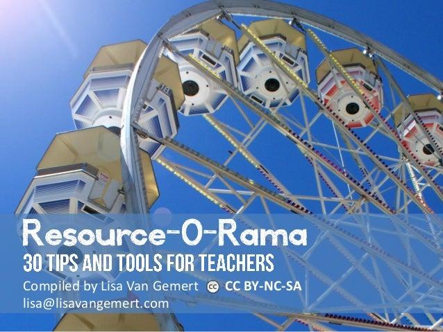 Resource-O-Rama Compiled by Lisa Van Gemert CC BY-NC-SA lisa@lisavangemert.com