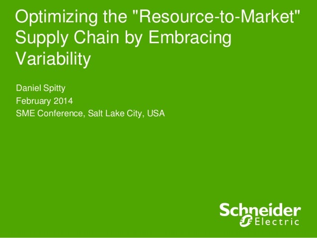 "Optimizing the ""Resource-to-Market"" Supply Chain by Embracing Variability Daniel Spitty February 2014 SME Conference, Salt..."