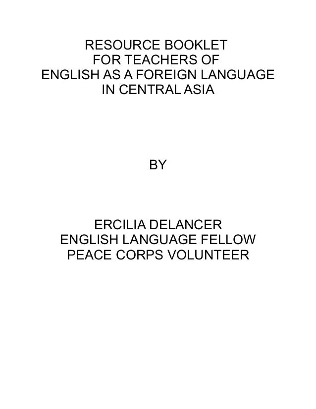 RESOURCE BOOKLET FOR TEACHERS OF ENGLISH AS A FOREIGN LANGUAGE IN CENTRAL ASIA BY ERCILIA DELANCER ENGLISH LANGUAGE FELLOW...