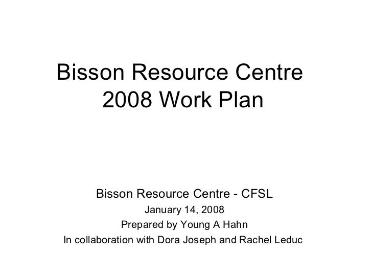 Bisson Resource Centre  2008 Work Plan Bisson Resource Centre - CFSL January 14, 2008 Prepared by Young A Hahn In collabor...