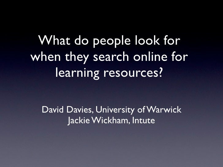 What do people look for when they search online for    learning resources?   David Davies, University of Warwick        Ja...