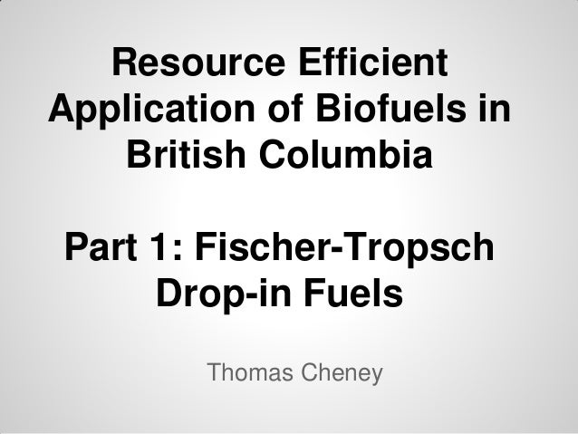 Resource EfficientApplication of Biofuels in    British ColumbiaPart 1: Fischer-Tropsch     Drop-in Fuels        Thomas Ch...