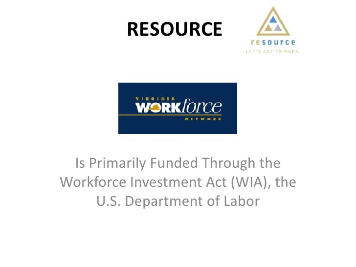 RESOURCE<br />Is Primarily Funded Through the Workforce Investment Act (WIA), the U.S. Department of Labor<br />