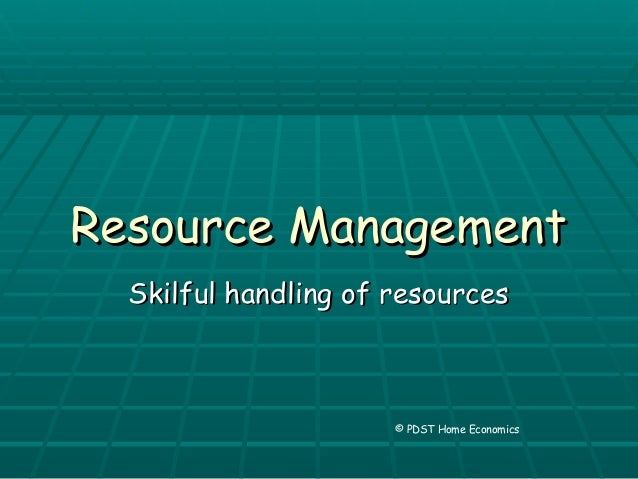 Resource ManagementResource Management Skilful handling of resourcesSkilful handling of resources © PDST Home Economics